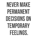 NEVERRRRRRR make a life-changing decision when you are highly emotional!